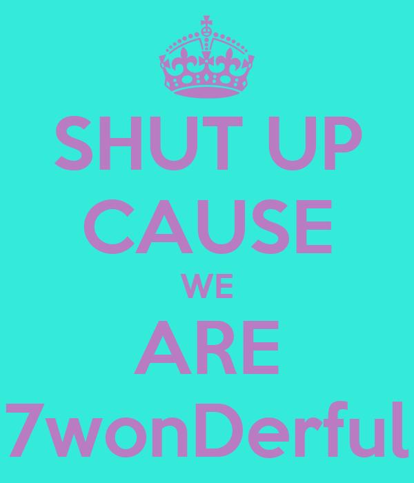 SHUT UP CAUSE WE ARE 7wonDerful
