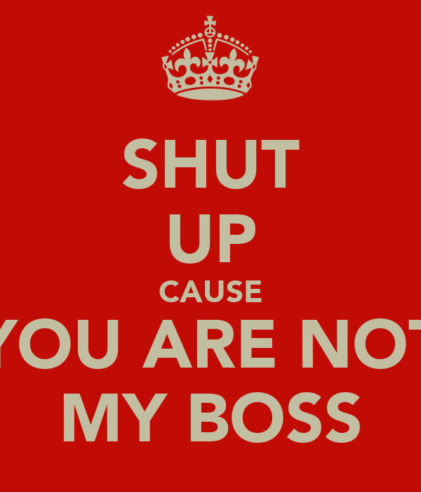 SHUT UP CAUSE YOU ARE NOT MY BOSS