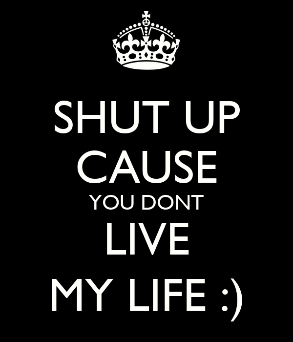 SHUT UP CAUSE YOU DONT LIVE MY LIFE :)
