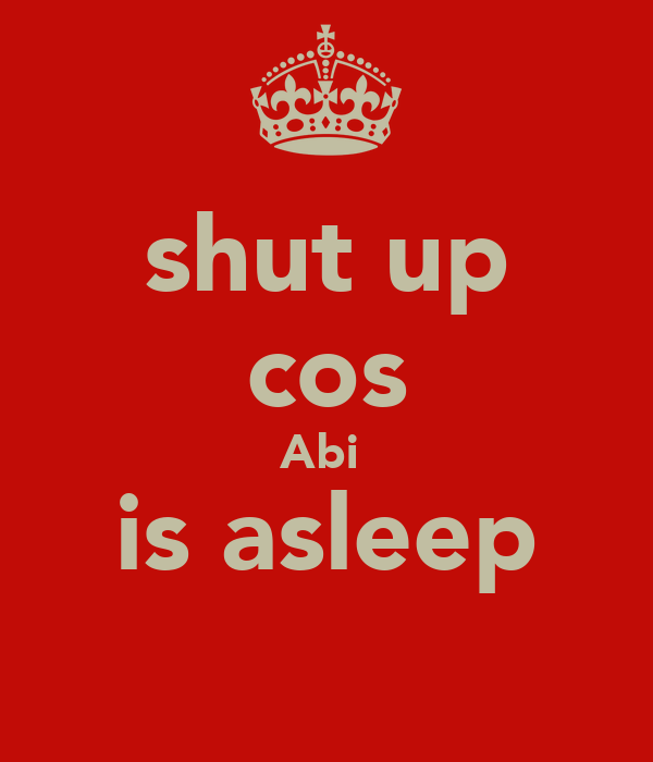 shut up cos Abi  is asleep ♥