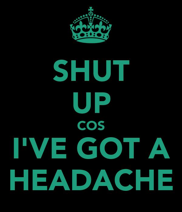 SHUT UP COS I'VE GOT A HEADACHE