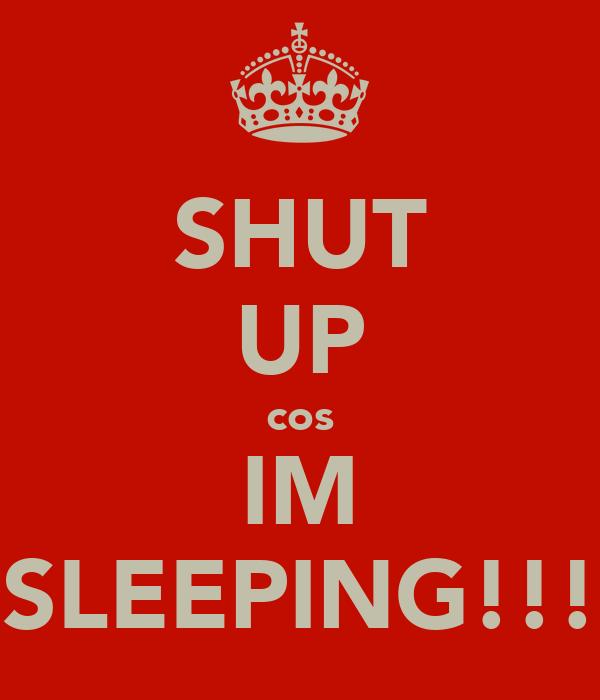 SHUT UP cos IM SLEEPING!!!