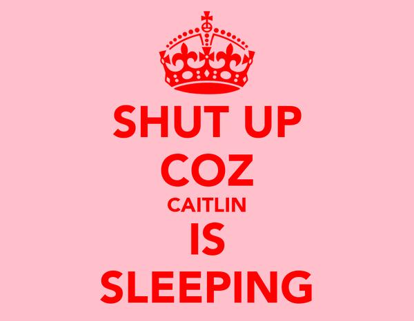 SHUT UP COZ CAITLIN IS SLEEPING