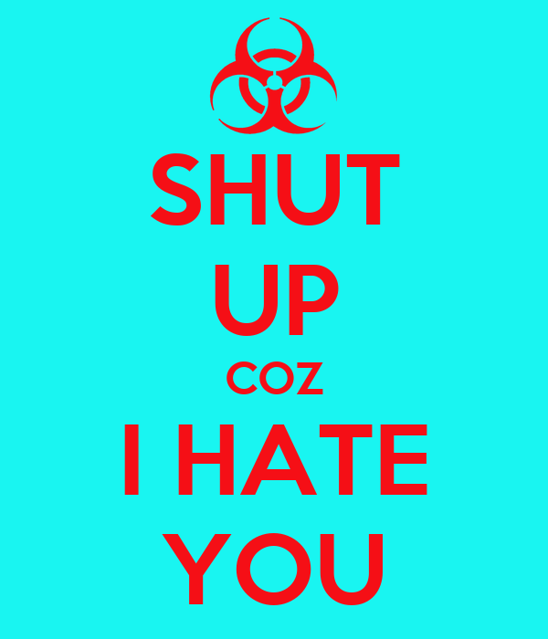 SHUT UP COZ I HATE YOU