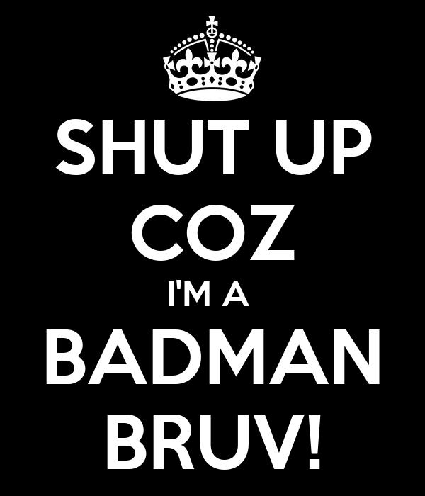 SHUT UP COZ I'M A  BADMAN BRUV!