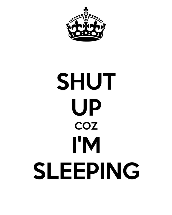 SHUT UP COZ I'M SLEEPING