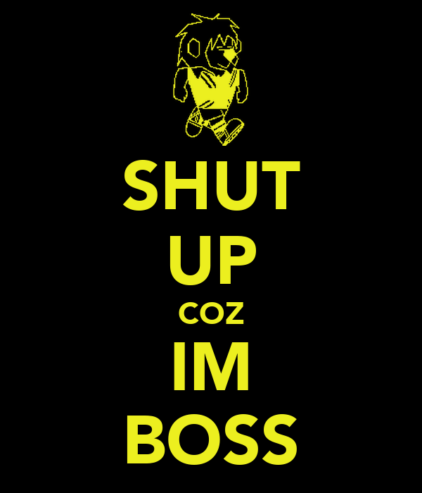 SHUT UP COZ IM BOSS