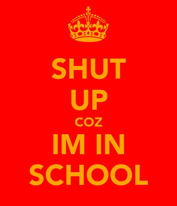 SHUT UP COZ IM IN SCHOOL