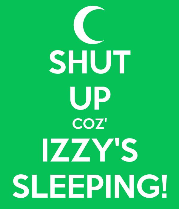 SHUT UP COZ' IZZY'S SLEEPING!