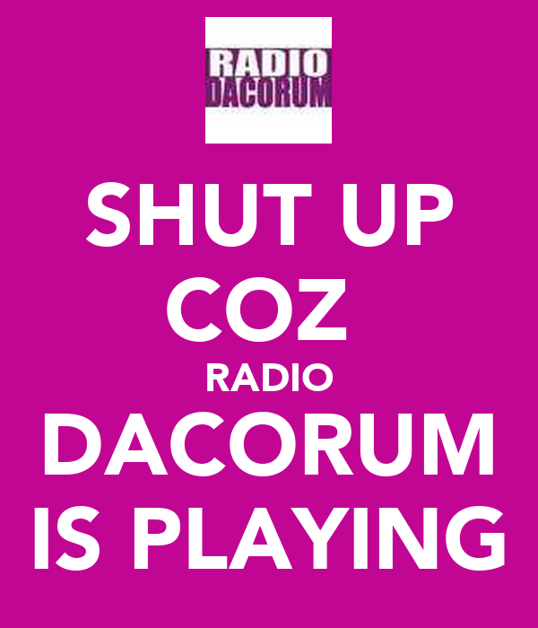 SHUT UP COZ  RADIO DACORUM IS PLAYING
