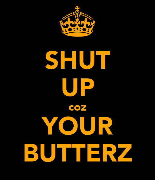 SHUT UP coz YOUR BUTTERZ