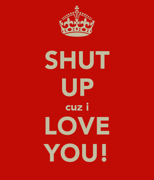 SHUT UP cuz i LOVE YOU!
