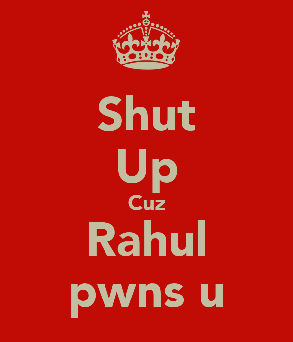 Shut Up Cuz Rahul pwns u