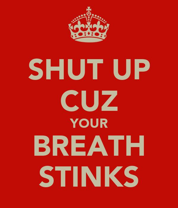 SHUT UP CUZ YOUR BREATH STINKS