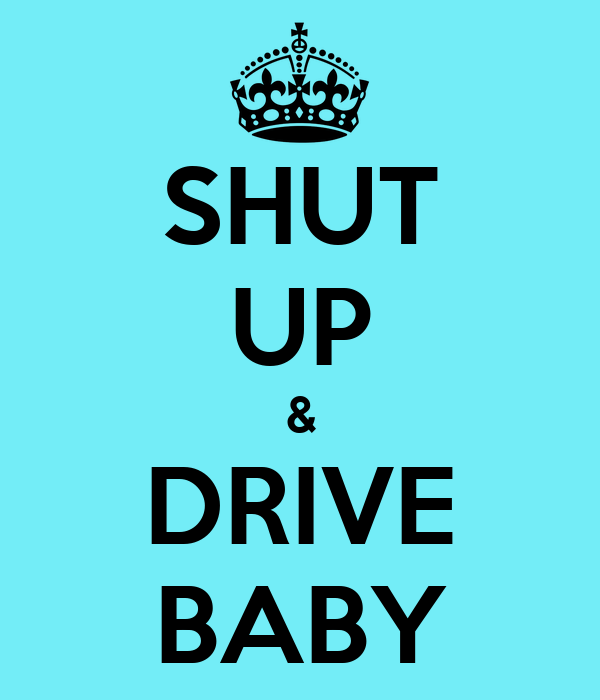 SHUT UP & DRIVE BABY