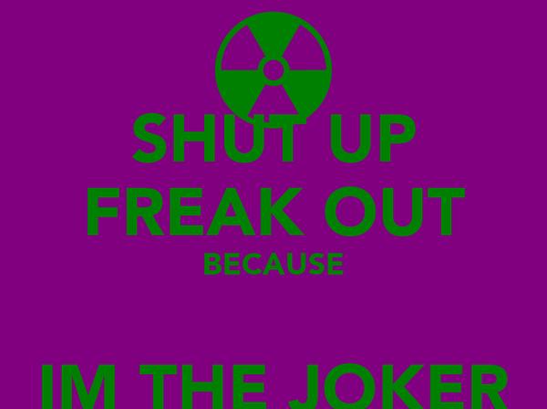 SHUT UP FREAK OUT BECAUSE  IM THE JOKER