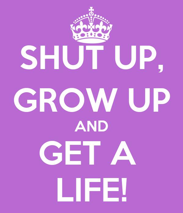 SHUT UP, GROW UP AND GET A  LIFE!