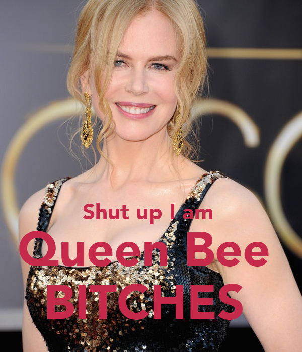 Shut up I am  Queen Bee  BITCHES