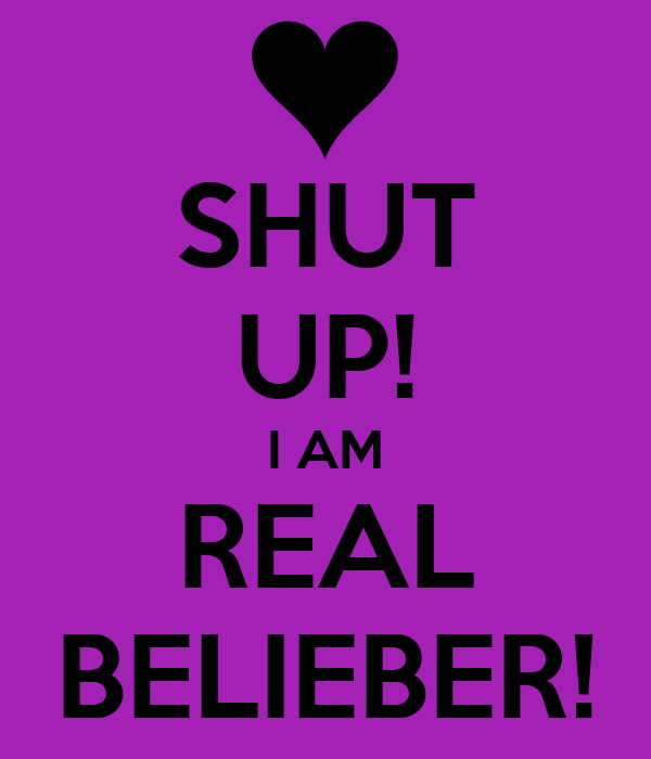 SHUT UP! I AM REAL BELIEBER!