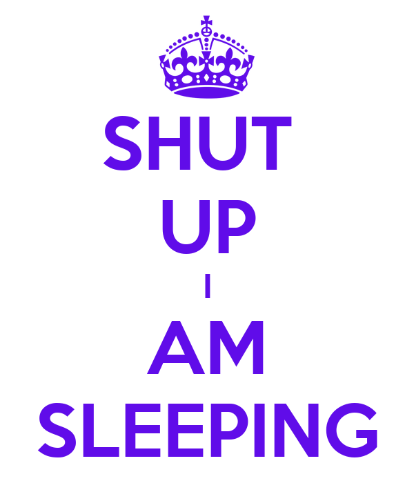 SHUT  UP I AM SLEEPING