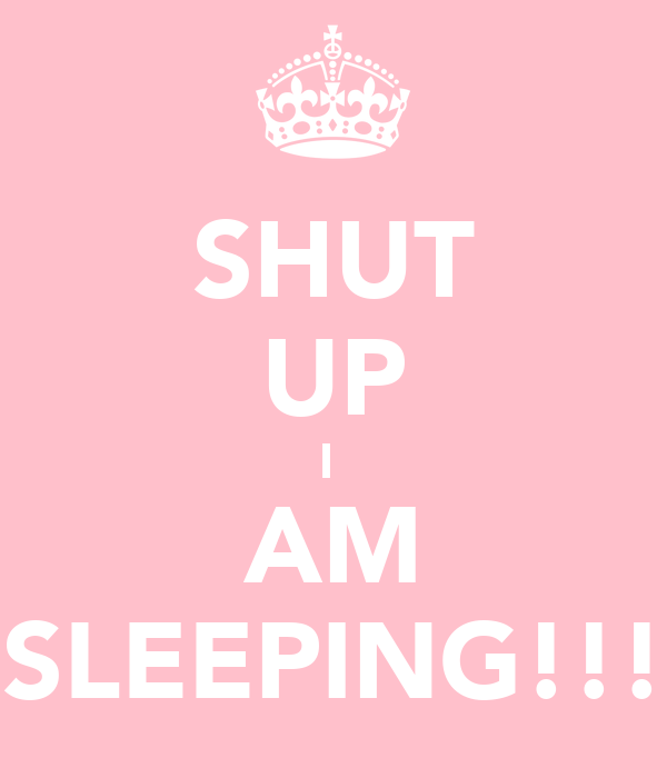 SHUT UP I  AM SLEEPING!!!