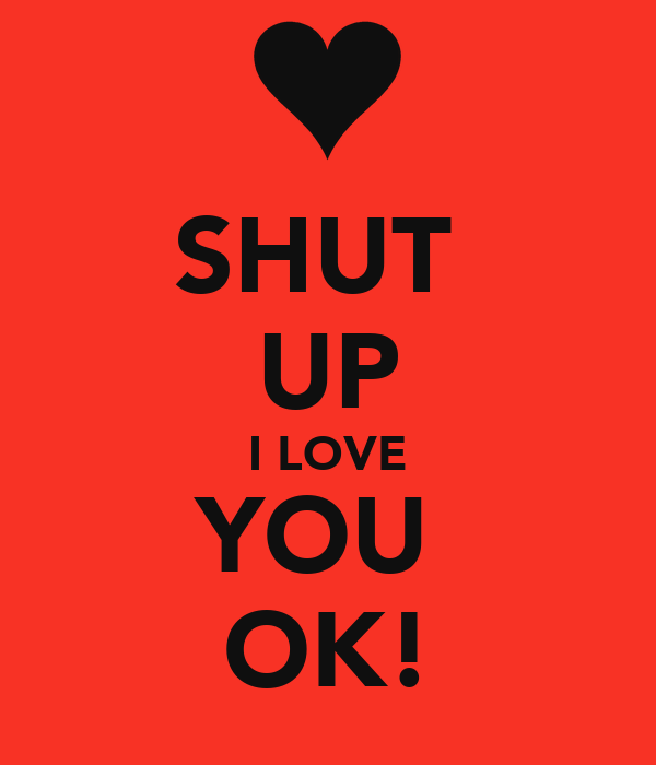 SHUT  UP I LOVE YOU  OK!