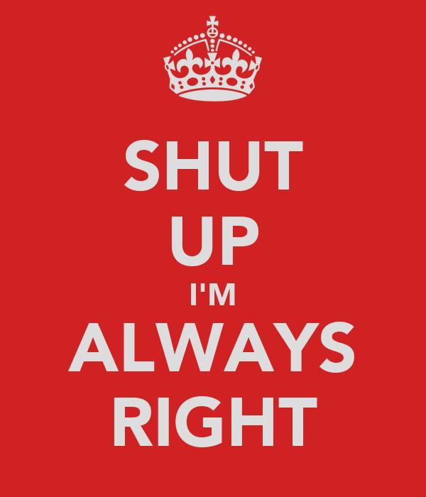 SHUT UP I'M ALWAYS RIGHT