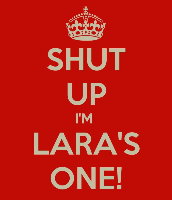 SHUT UP I'M  LARA'S ONE!