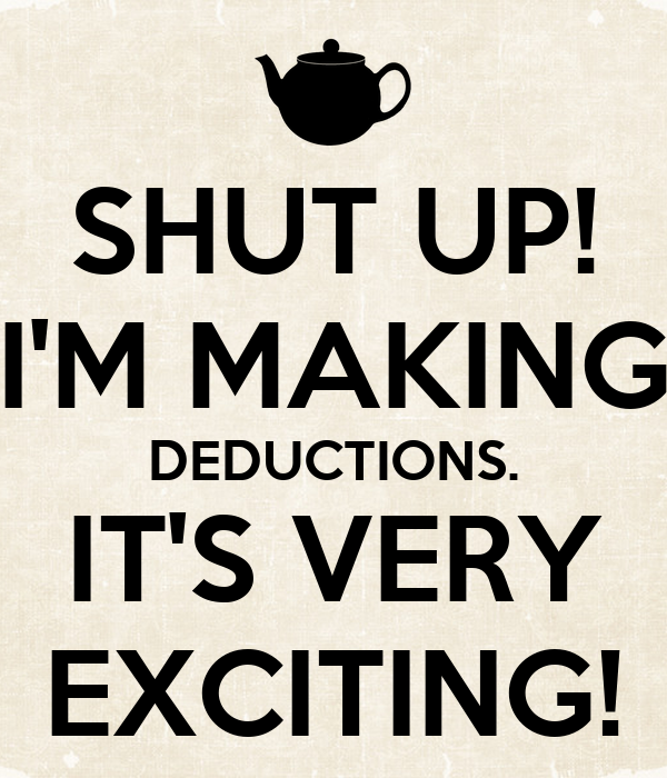 SHUT UP! I'M MAKING DEDUCTIONS. IT'S VERY EXCITING!