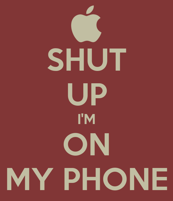 SHUT UP I'M ON MY PHONE