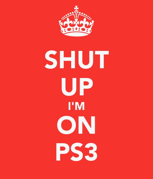 SHUT UP I'M ON PS3