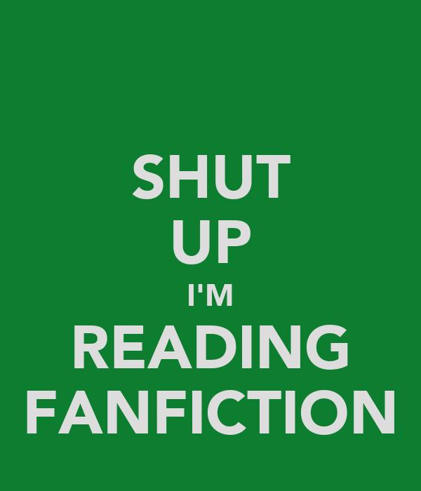 SHUT UP I'M READING FANFICTION