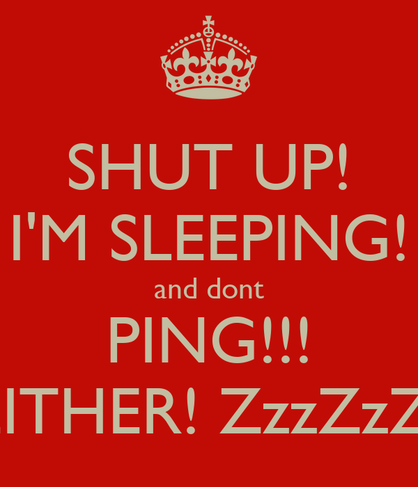 SHUT UP! I'M SLEEPING! and dont PING!!! EITHER! ZzzZzZ!