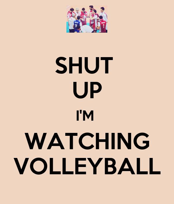 SHUT  UP I'M  WATCHING VOLLEYBALL