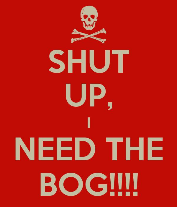 SHUT UP, I NEED THE BOG!!!!
