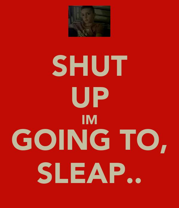 SHUT UP IM GOING TO, SLEAP..