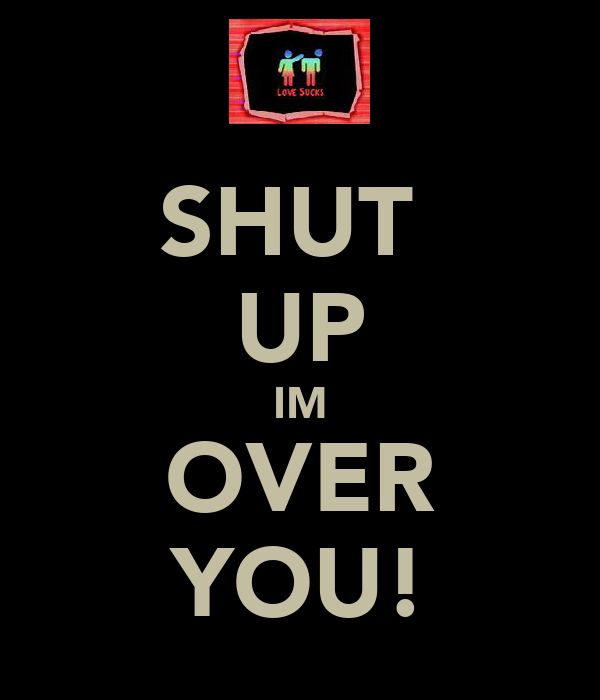 SHUT  UP IM OVER YOU!