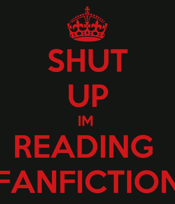 SHUT UP IM  READING  FANFICTION