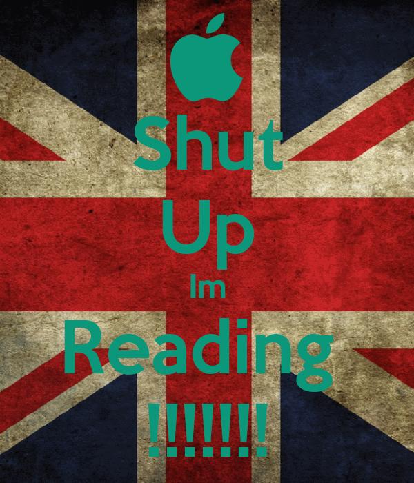 Shut Up Im Reading  !!!!!!!