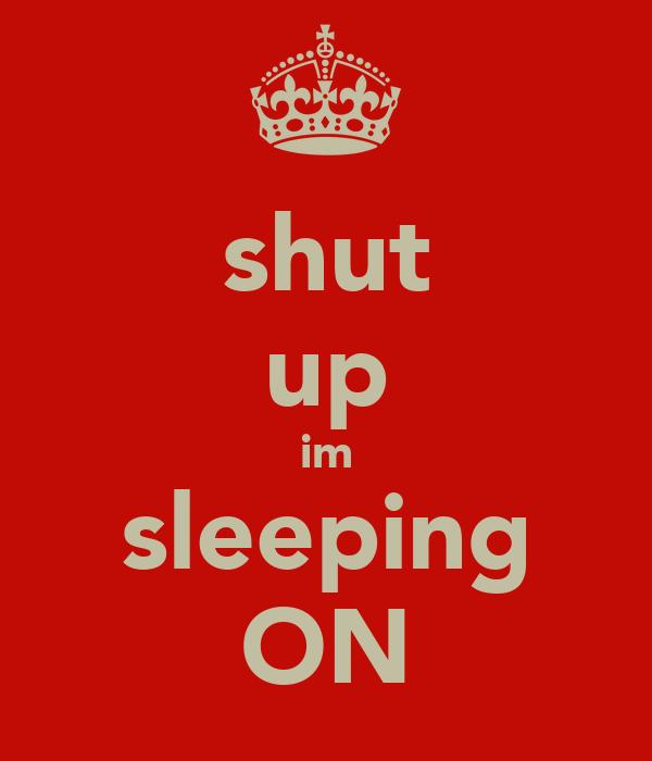 shut up im sleeping ON