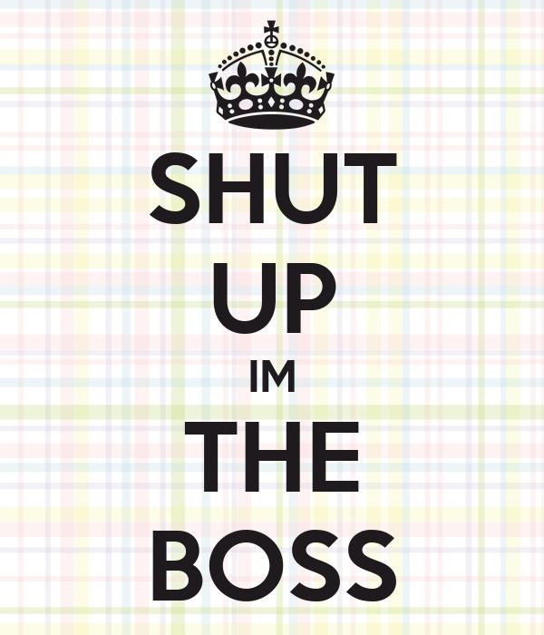 SHUT UP IM THE BOSS