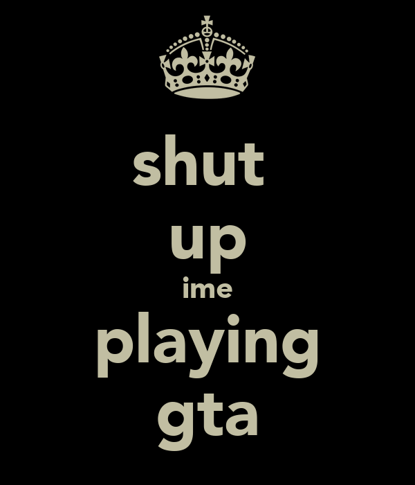 shut  up ime playing gta