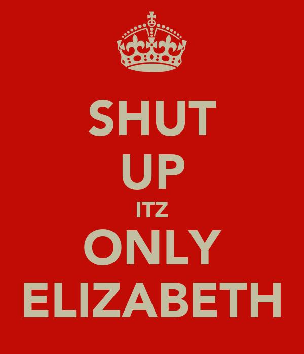 SHUT UP ITZ ONLY ELIZABETH