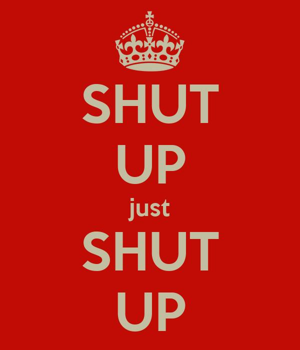 SHUT UP just SHUT UP