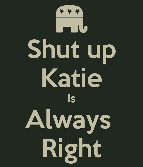 Shut up Katie Is Always  Right