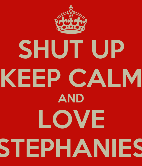 SHUT UP KEEP CALM AND LOVE STEPHANIES