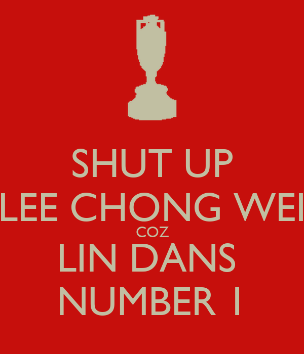 SHUT UP LEE CHONG WEI COZ LIN DANS  NUMBER 1