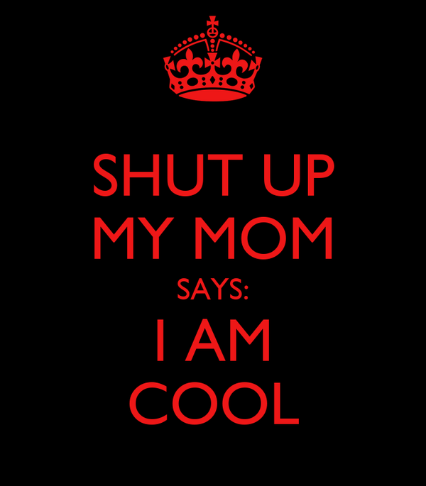 SHUT UP MY MOM SAYS: I AM COOL