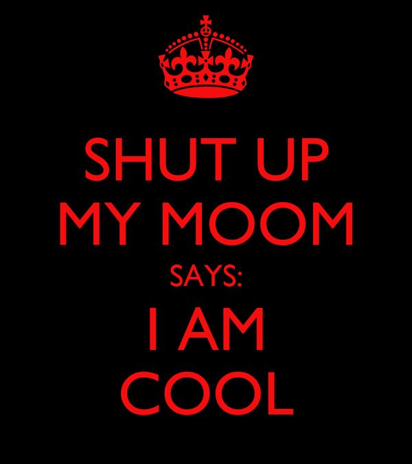 SHUT UP MY MOOM SAYS: I AM COOL