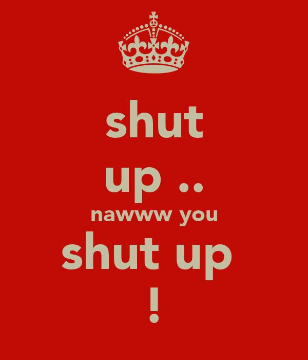shut up .. nawww you shut up  !